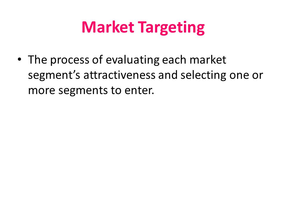 Market Targeting The process of evaluating each market segment's attractiveness and selecting one or more segments to enter.