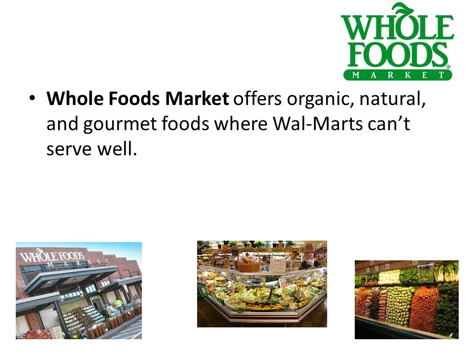 Whole Foods Market offers organic, natural, and gourmet foods where Wal-Marts can't serve well.