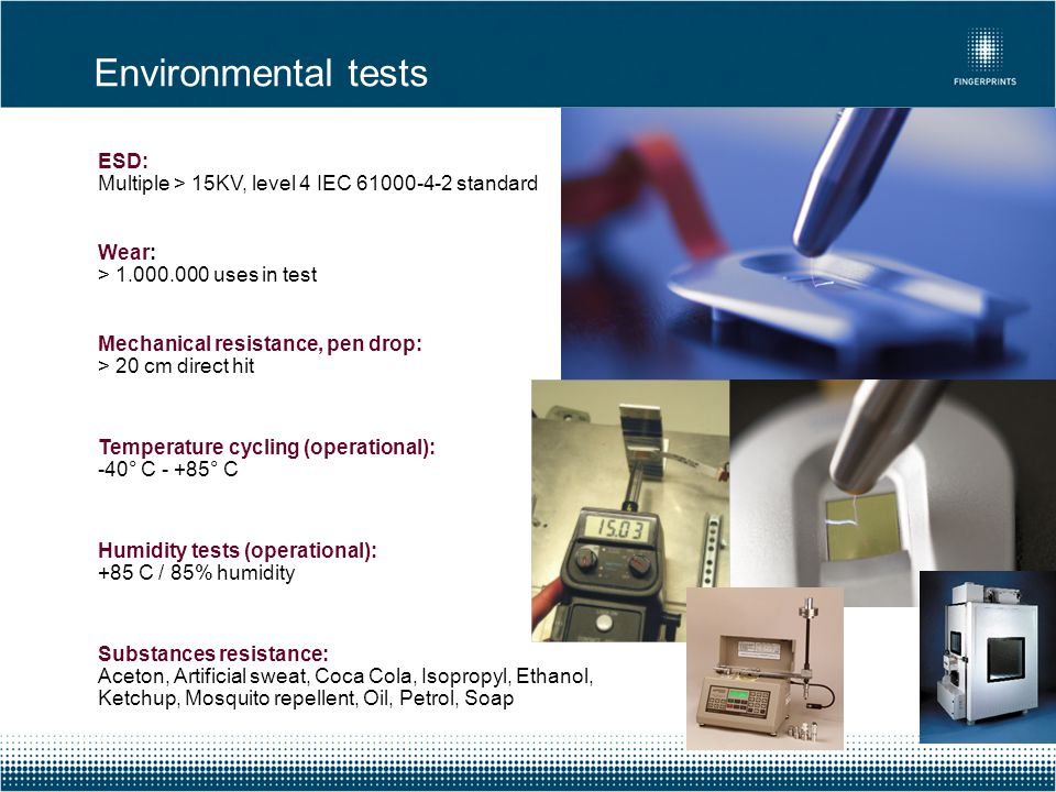 Environmental tests ESD: Multiple > 15KV, level 4 IEC 61000-4-2 standard. Wear: > 1.000.000 uses in test.