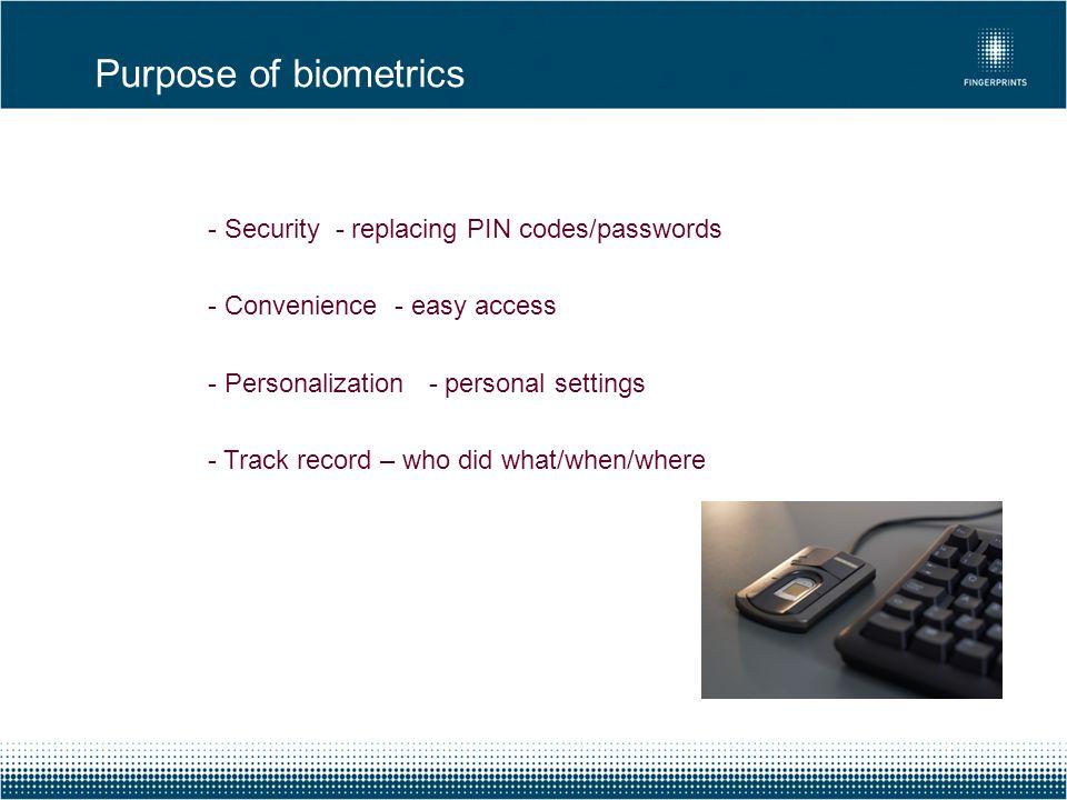Purpose of biometrics - Security - replacing PIN codes/passwords