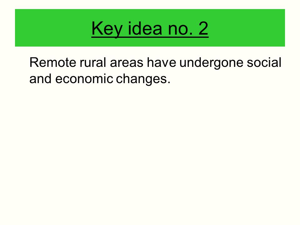Key idea no. 2 Remote rural areas have undergone social and economic changes.