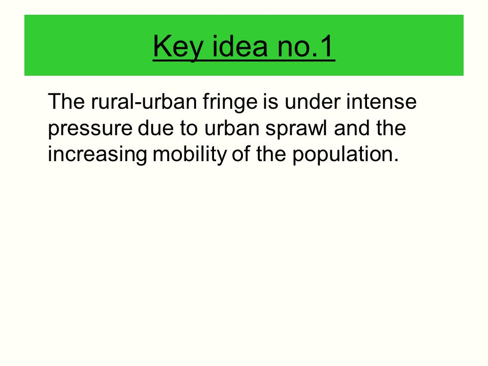 Key idea no.1 The rural-urban fringe is under intense pressure due to urban sprawl and the increasing mobility of the population.