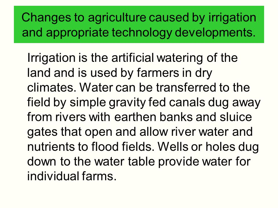 Changes to agriculture caused by irrigation and appropriate technology developments.