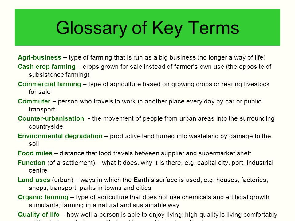 Glossary of Key Terms Agri-business – type of farming that is run as a big business (no longer a way of life)