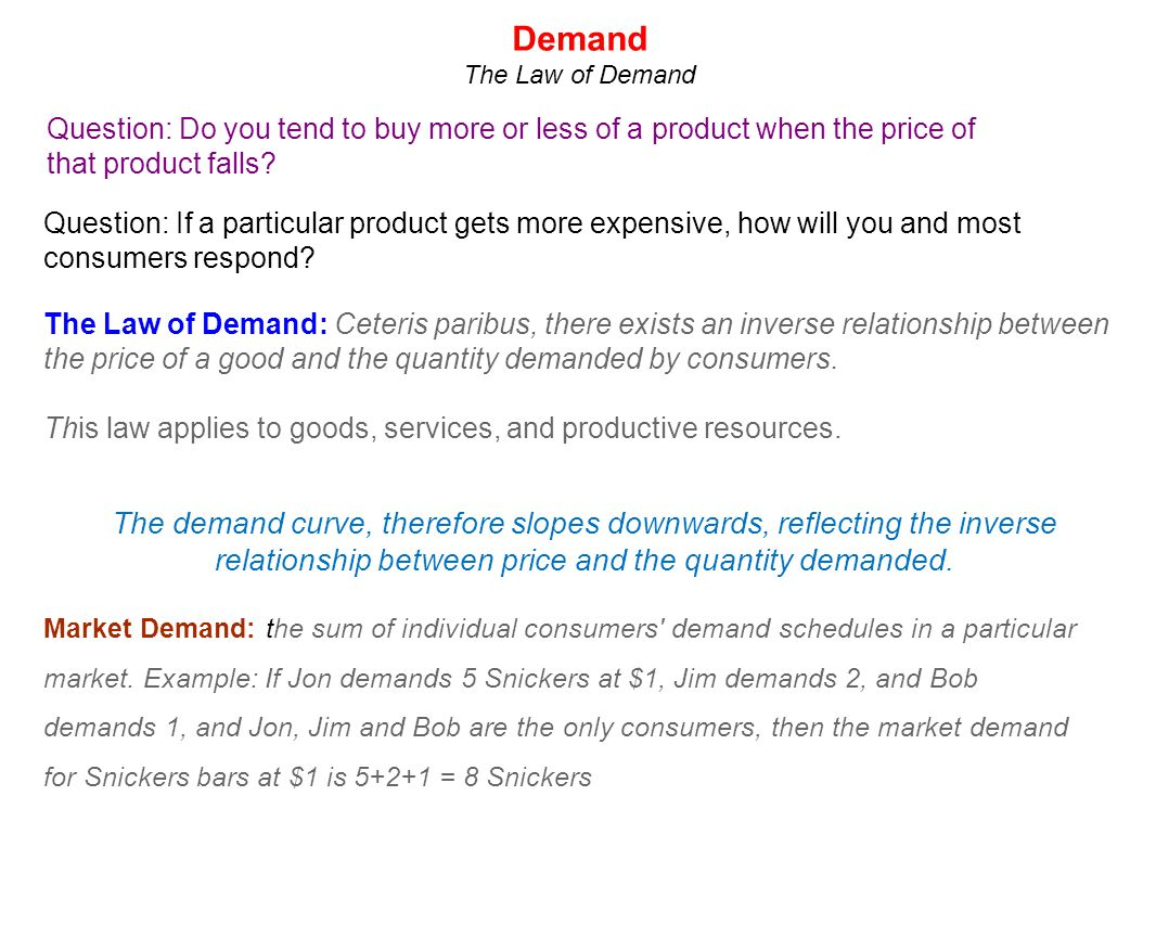 Demand The Law of Demand. Question: Do you tend to buy more or less of a product when the price of that product falls