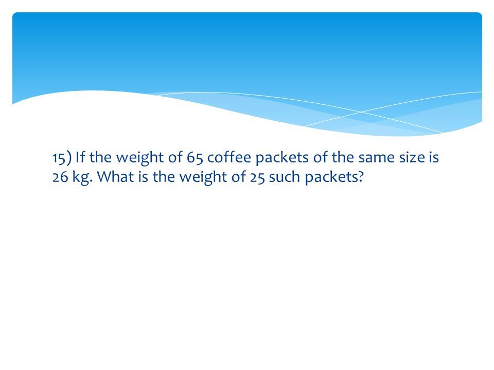 15) If the weight of 65 coffee packets of the same size is 26 kg