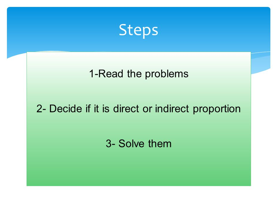 Steps 1-Read the problems 2- Decide if it is direct or indirect proportion 3- Solve them