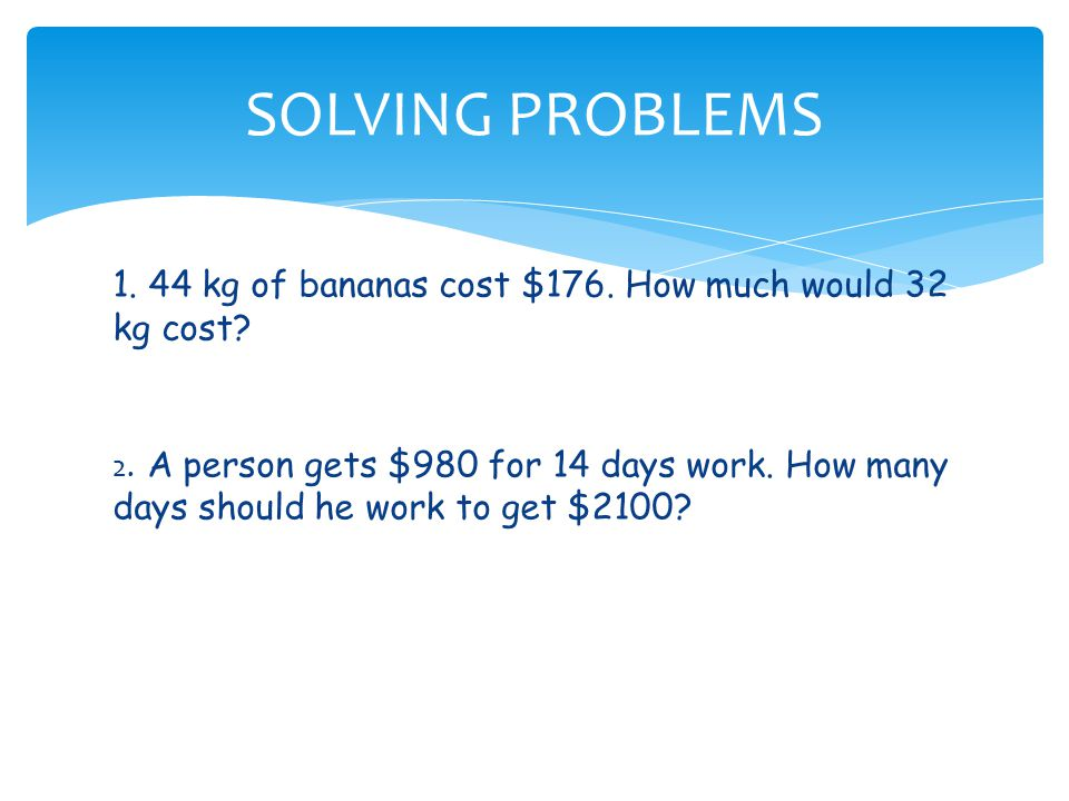 SOLVING PROBLEMS 1. 44 kg of bananas cost $176. How much would 32 kg cost