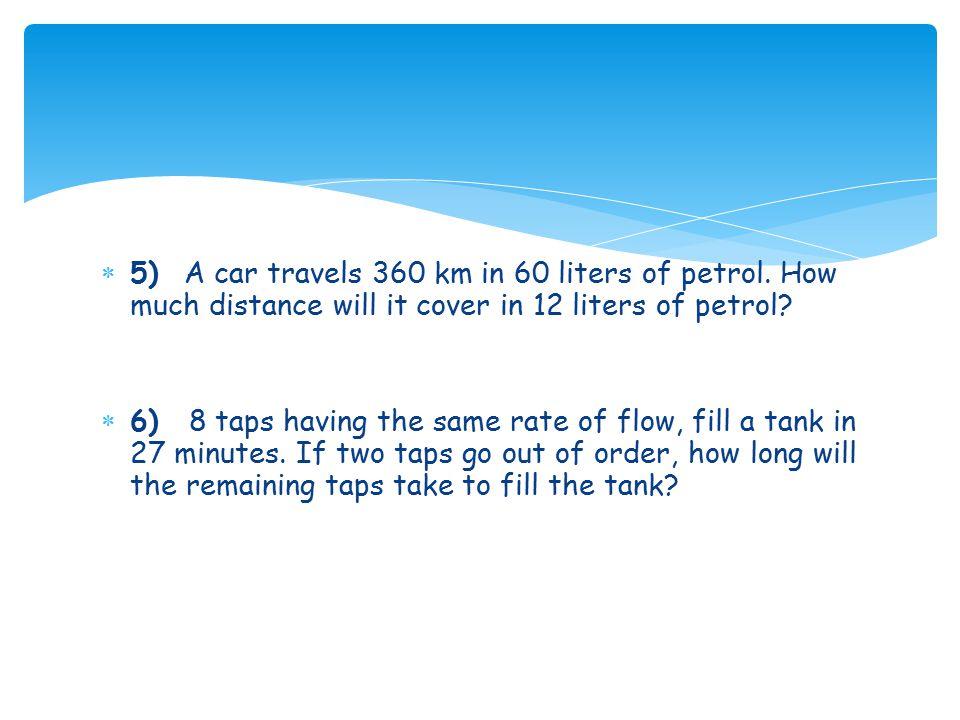 5) A car travels 360 km in 60 liters of petrol