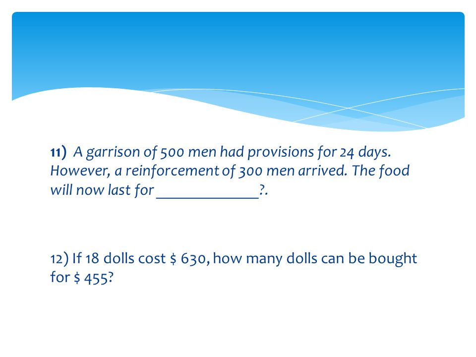 11) A garrison of 500 men had provisions for 24 days
