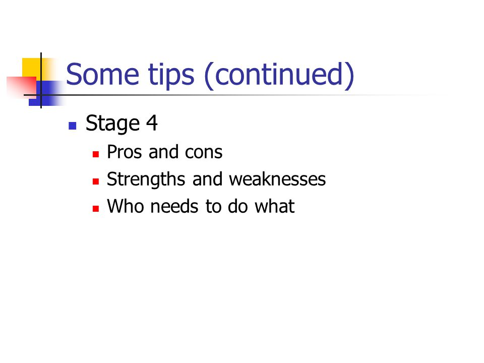 Some tips (continued) Stage 4 Pros and cons Strengths and weaknesses