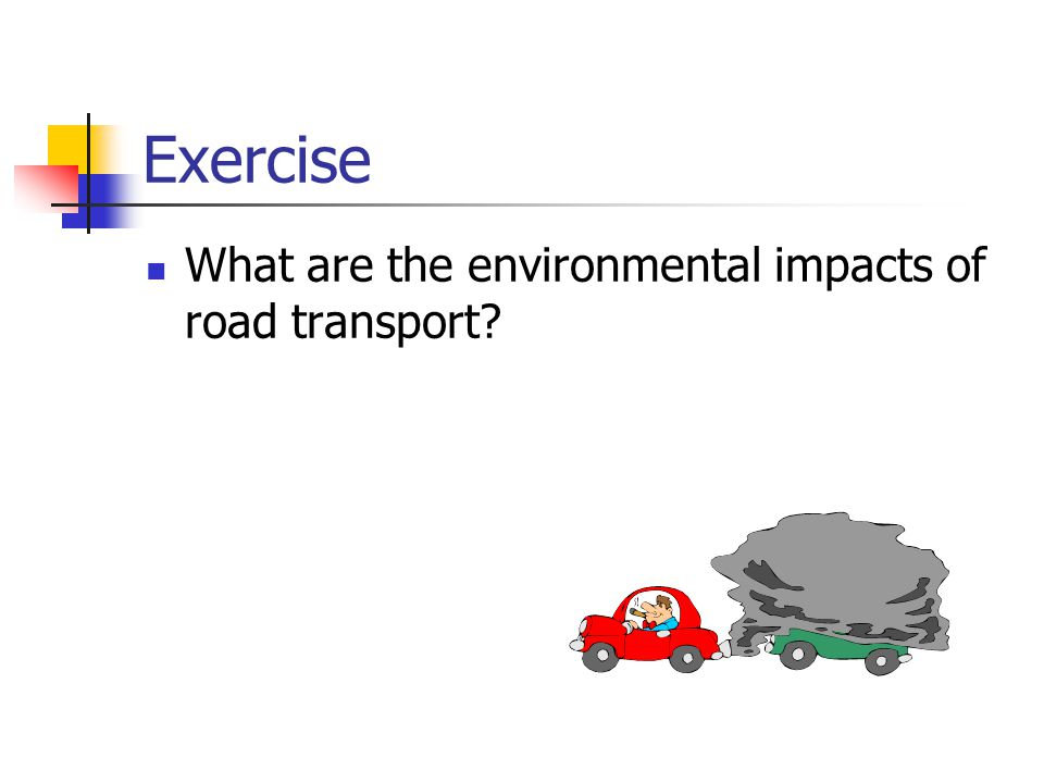 Exercise What are the environmental impacts of road transport