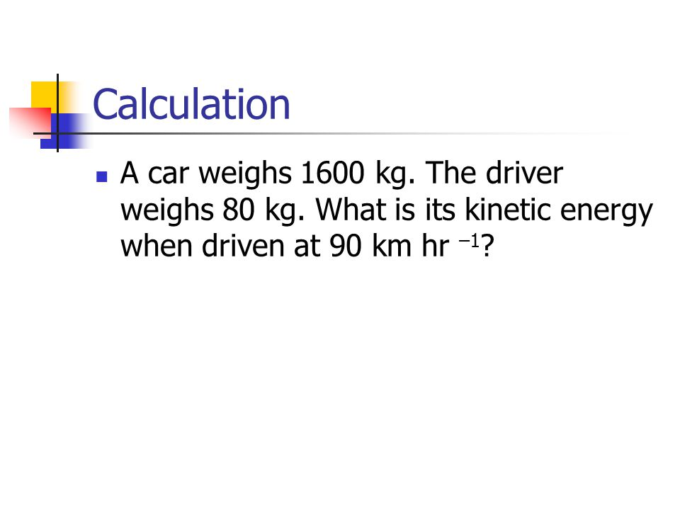 Calculation A car weighs 1600 kg. The driver weighs 80 kg.