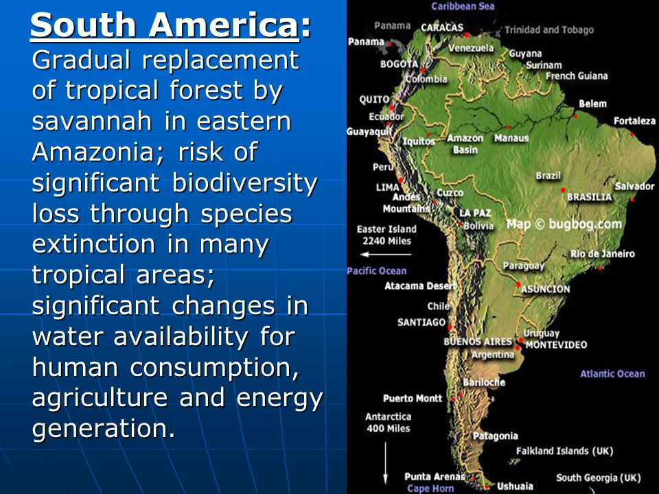 South America: Gradual replacement of tropical forest by savannah in eastern Amazonia; risk of significant biodiversity loss through species extinction in many tropical areas; significant changes in water availability for human consumption, agriculture and energy generation.