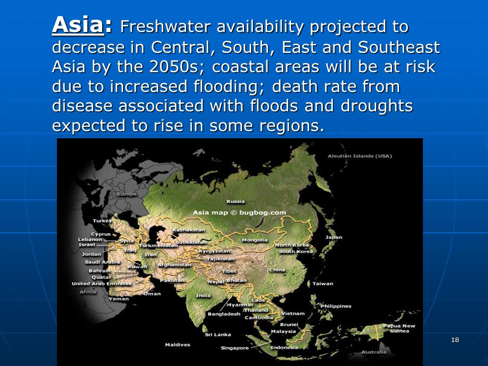 Asia: Freshwater availability projected to decrease in Central, South, East and Southeast Asia by the 2050s; coastal areas will be at risk due to increased flooding; death rate from disease associated with floods and droughts expected to rise in some regions.