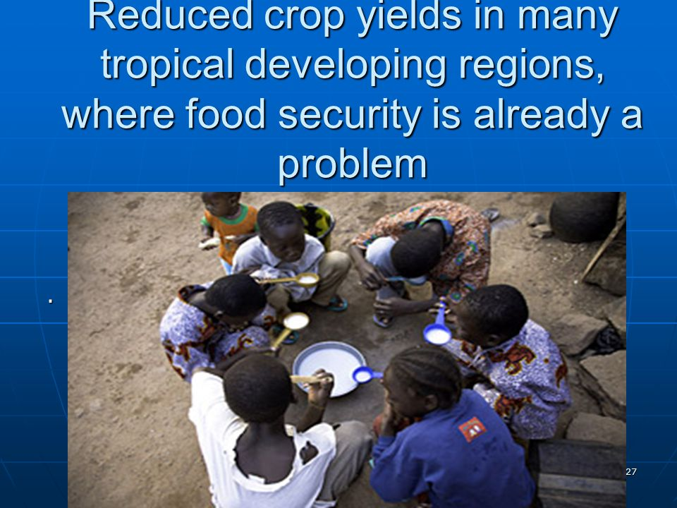 Reduced crop yields in many tropical developing regions, where food security is already a problem