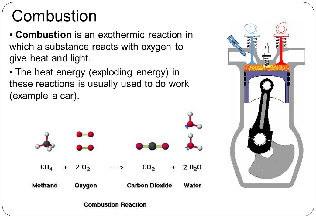 Combustion Combustion is an exothermic reaction in which a substance reacts with oxygen to give heat and light.