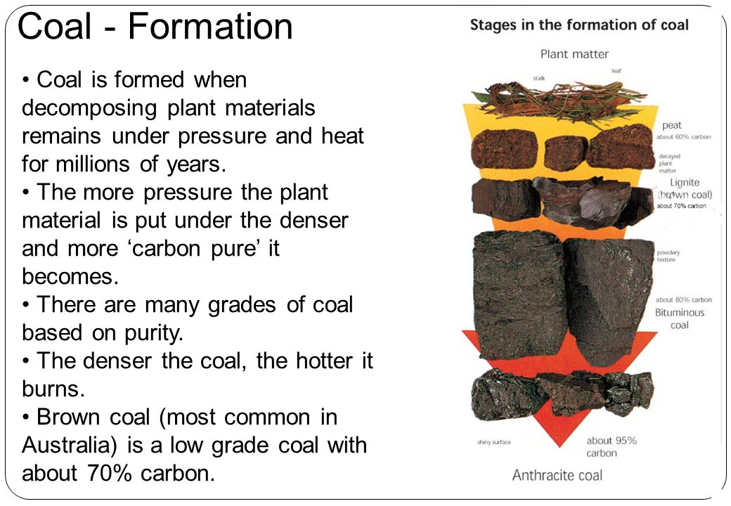 Coal - Formation Coal is formed when decomposing plant materials remains under pressure and heat for millions of years.