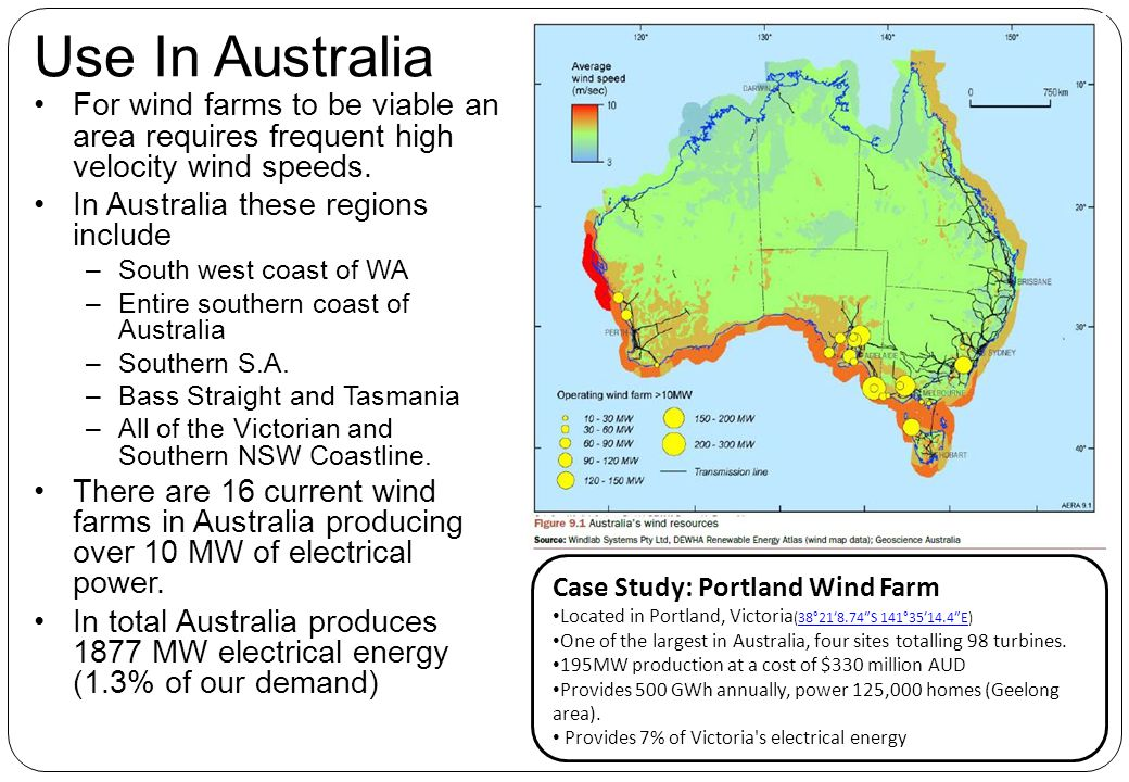 Use In Australia For wind farms to be viable an area requires frequent high velocity wind speeds. In Australia these regions include.