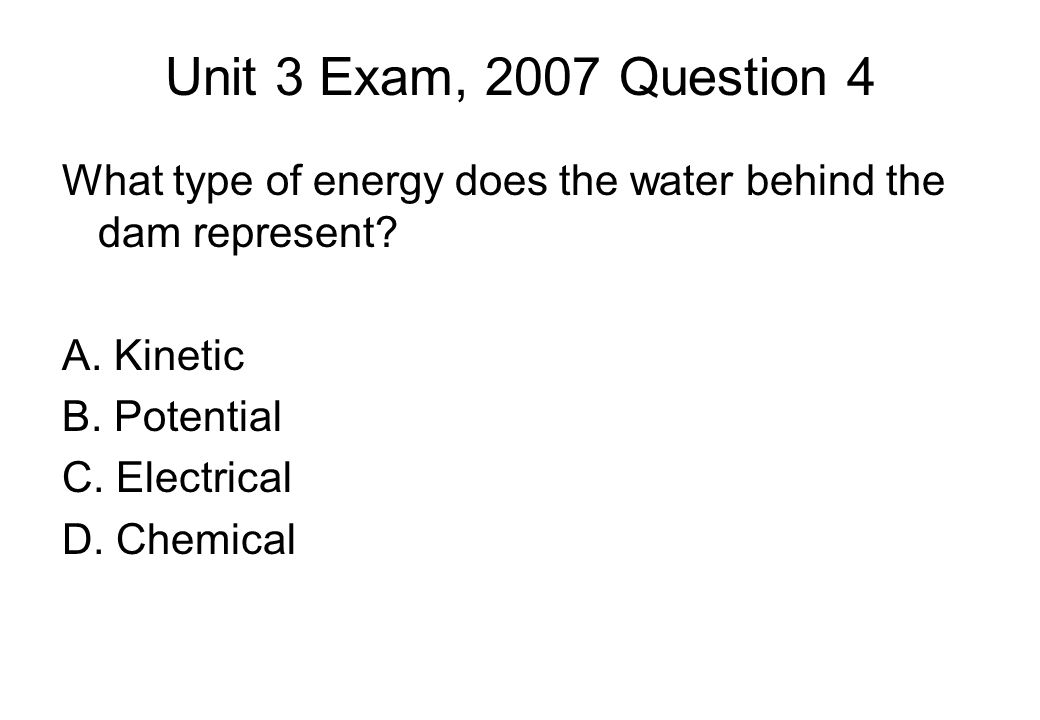 Unit 3 Exam, 2007 Question 4 What type of energy does the water behind the dam represent.
