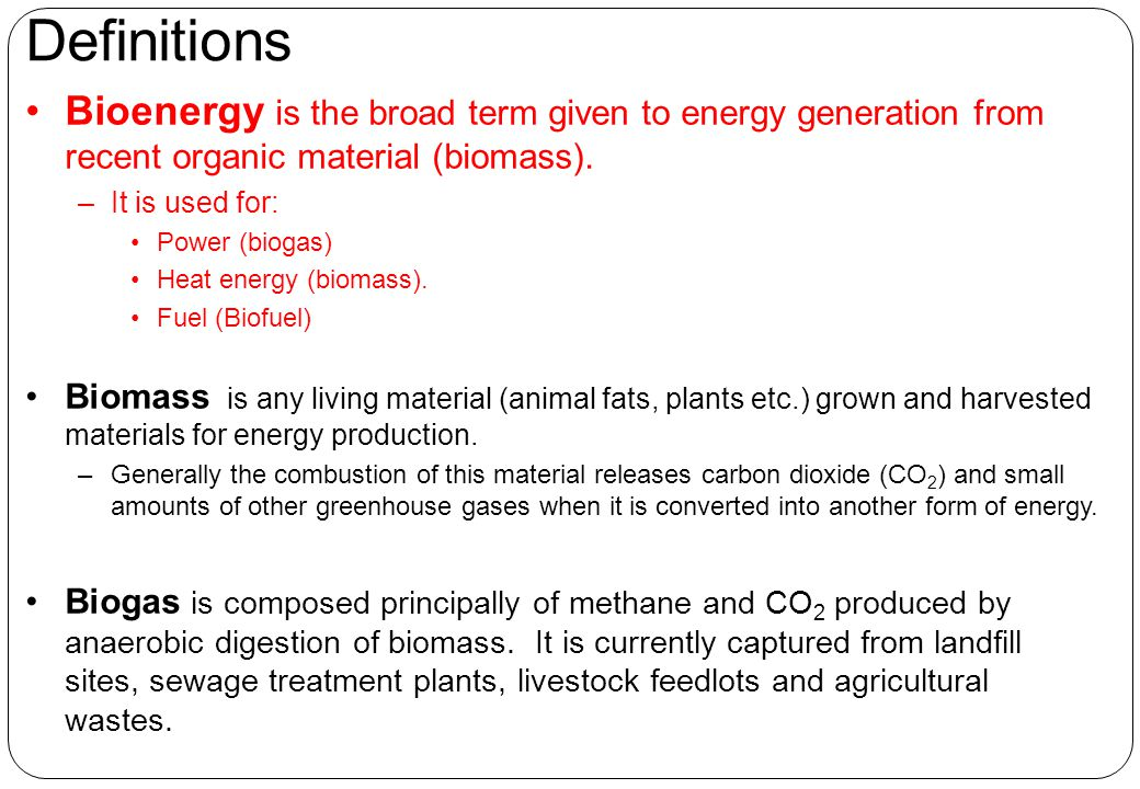 Definitions Bioenergy is the broad term given to energy generation from recent organic material (biomass).