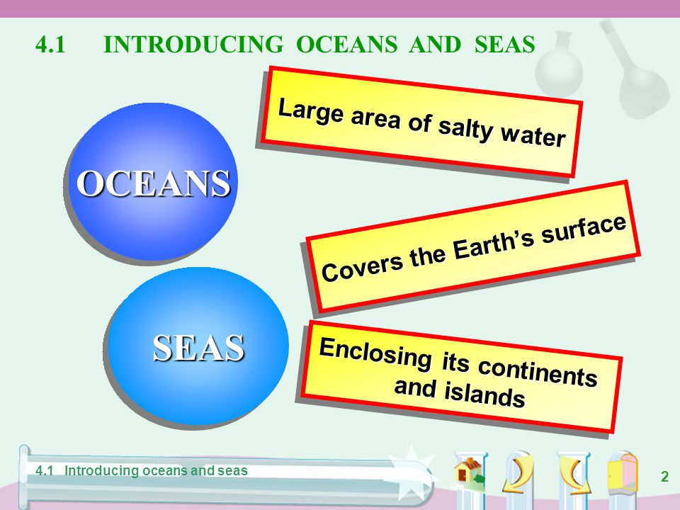 OCEANS SEAS 4.1 INTRODUCING OCEANS AND SEAS Large area of salty water