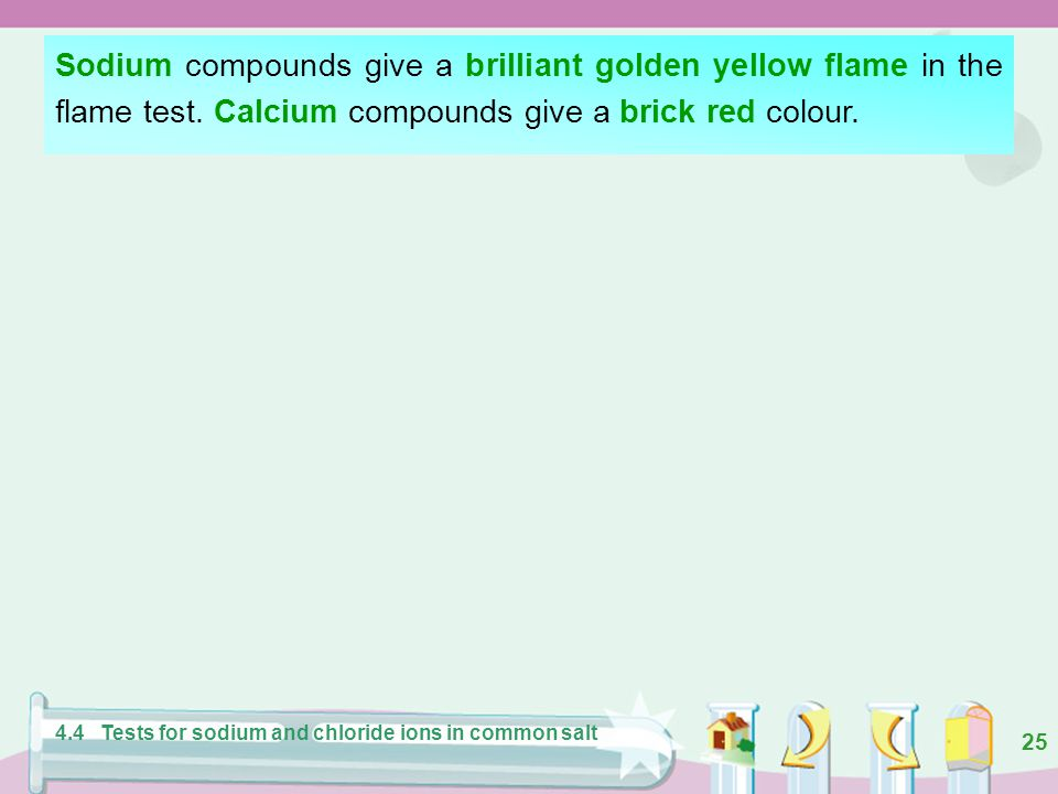 Sodium compounds give a brilliant golden yellow flame in the flame test. Calcium compounds give a brick red colour.