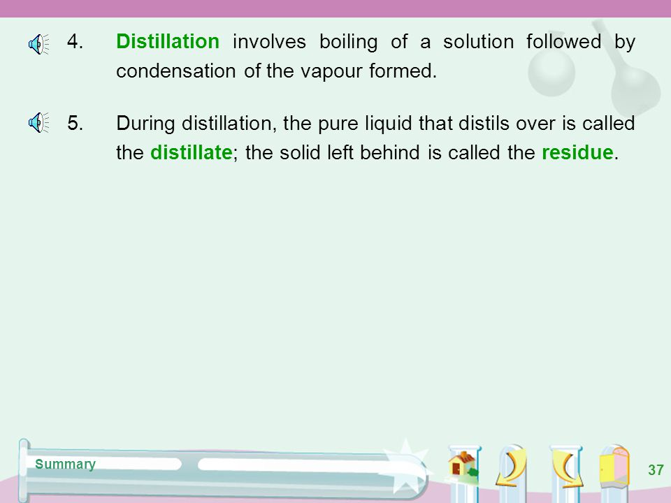 4. Distillation involves boiling of a solution followed by condensation of the vapour formed.