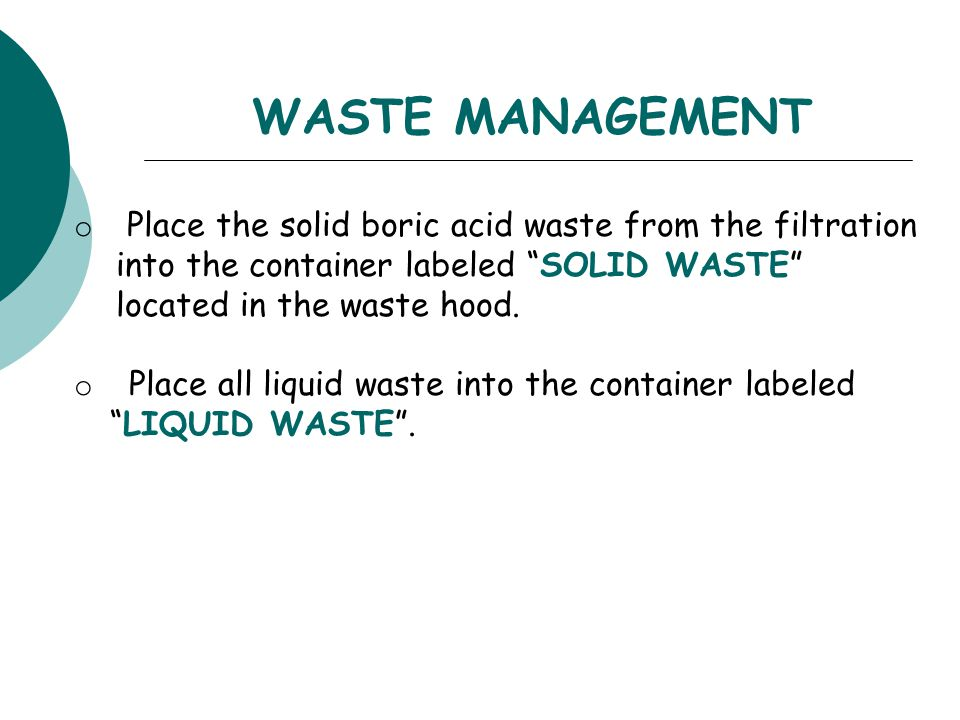WASTE MANAGEMENT Place the solid boric acid waste from the filtration into the container labeled SOLID WASTE located in the waste hood.