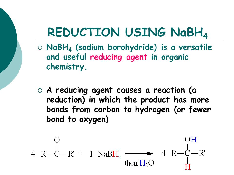 REDUCTION USING NaBH4 NaBH4 (sodium borohydride) is a versatile and useful reducing agent in organic chemistry.