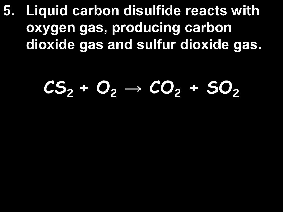 5. Liquid carbon disulfide reacts with oxygen gas, producing carbon dioxide gas and sulfur dioxide gas.