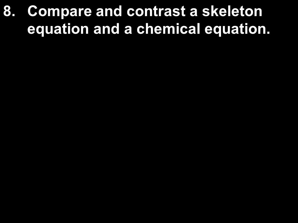 8. Compare and contrast a skeleton equation and a chemical equation.