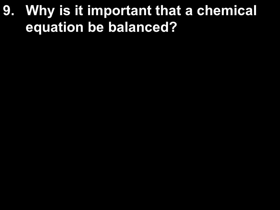 9. Why is it important that a chemical equation be balanced
