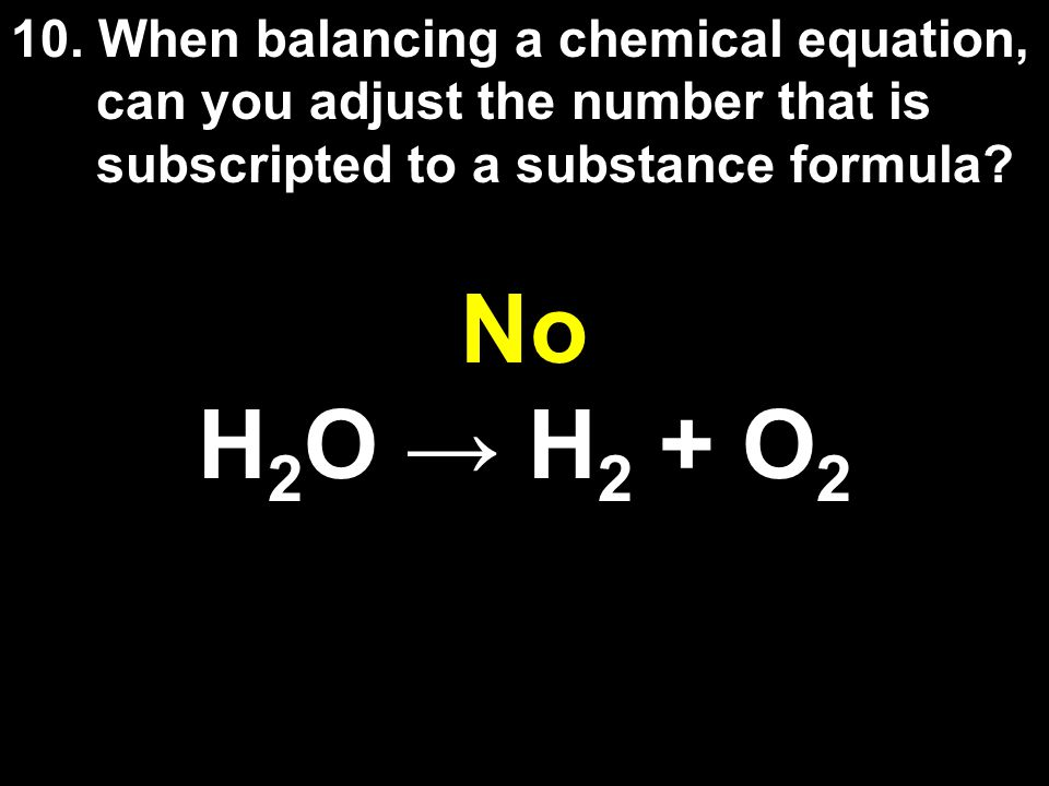 10. When balancing a chemical equation, can you adjust the number that is subscripted to a substance formula