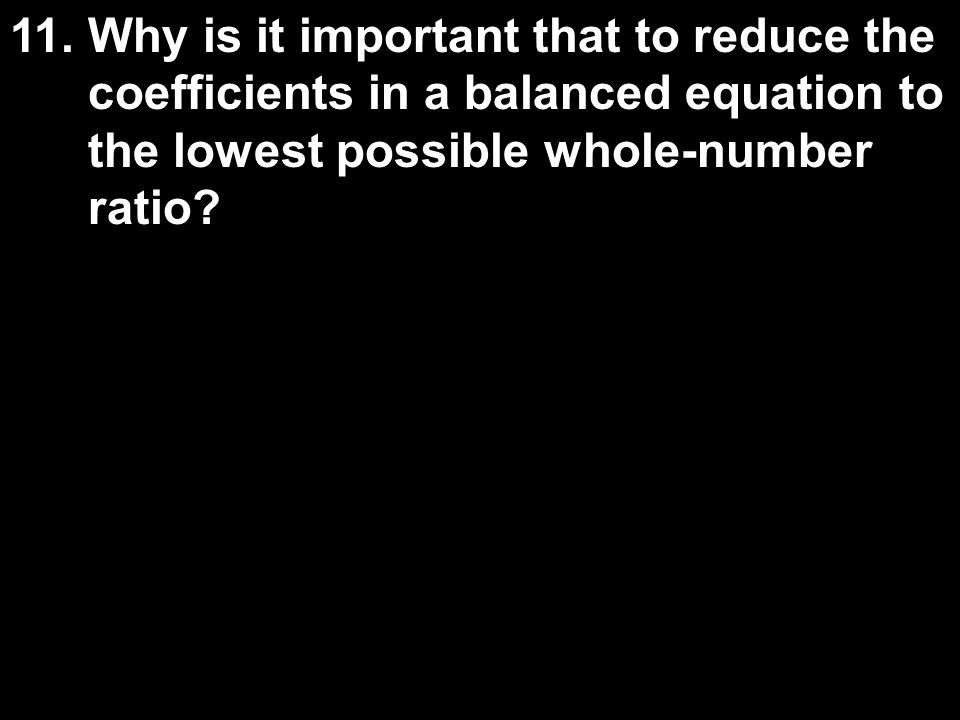 11. Why is it important that to reduce the coefficients in a balanced equation to the lowest possible whole-number ratio