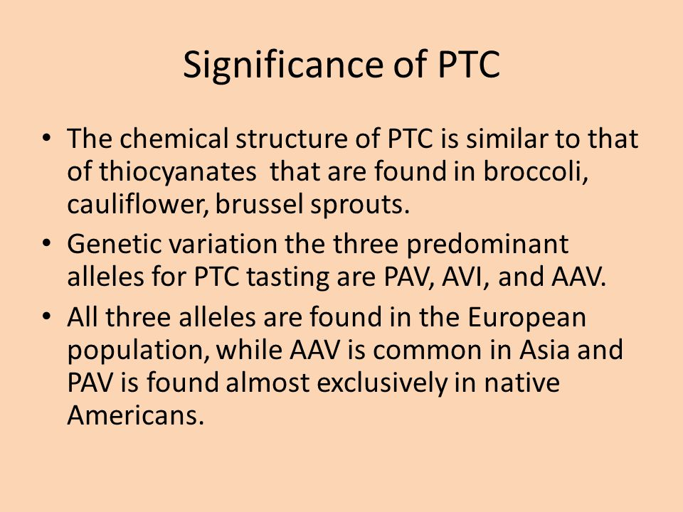 Significance of PTC The chemical structure of PTC is similar to that of thiocyanates that are found in broccoli, cauliflower, brussel sprouts.