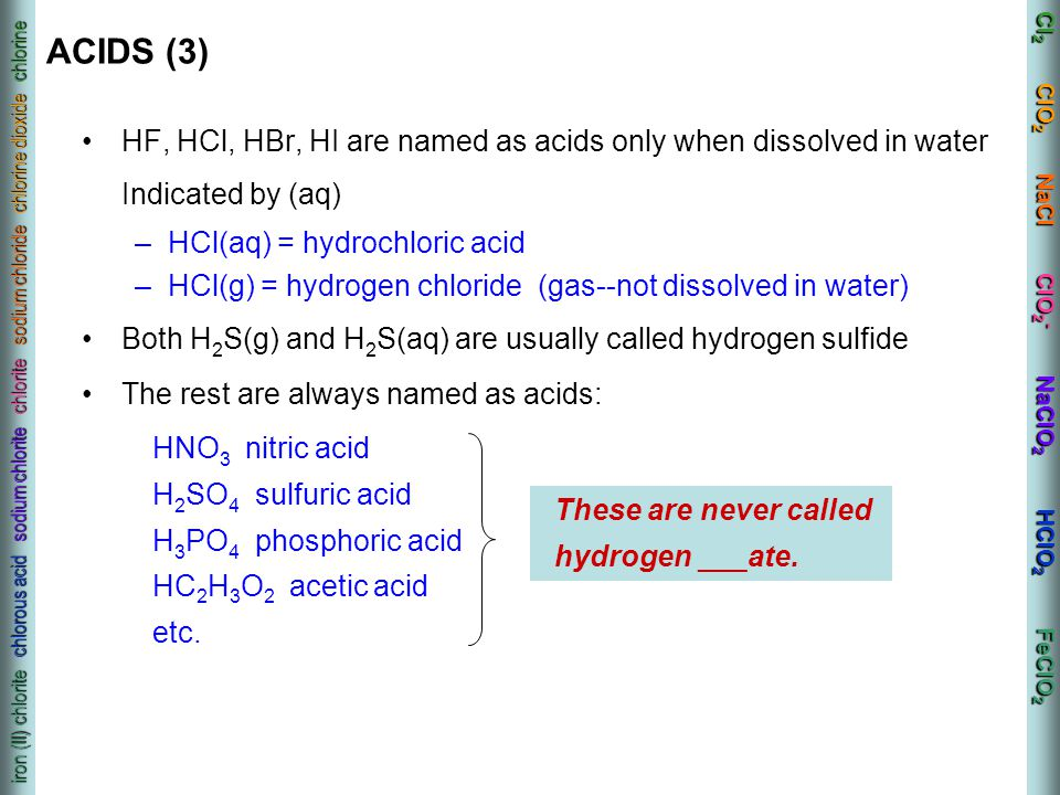 ACIDS (3) HF, HCl, HBr, HI are named as acids only when dissolved in water Indicated by (aq) HCl(aq) = hydrochloric acid.