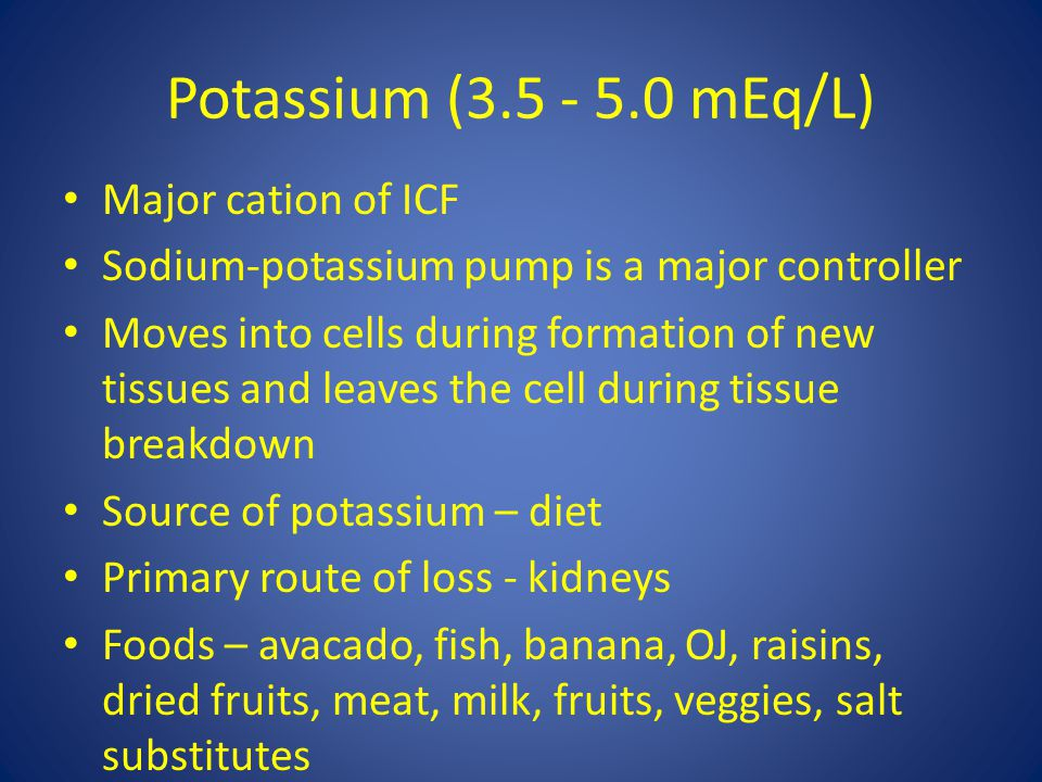 Potassium (3.5 - 5.0 mEq/L) Major cation of ICF