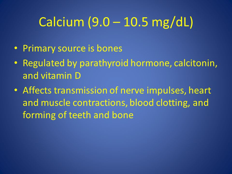 Calcium (9.0 – 10.5 mg/dL) Primary source is bones