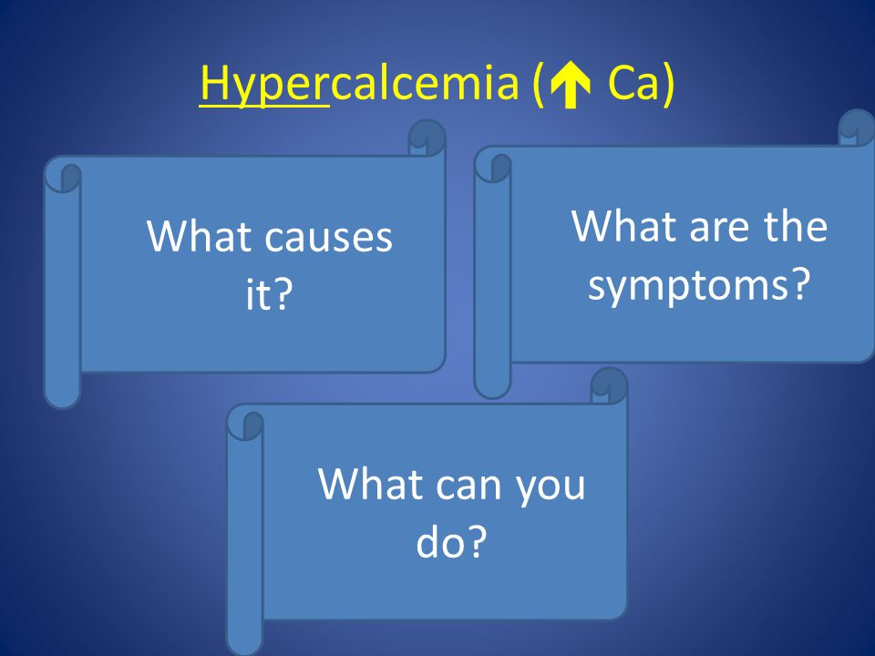 Hypercalcemia ( Ca) What are the symptoms What causes it