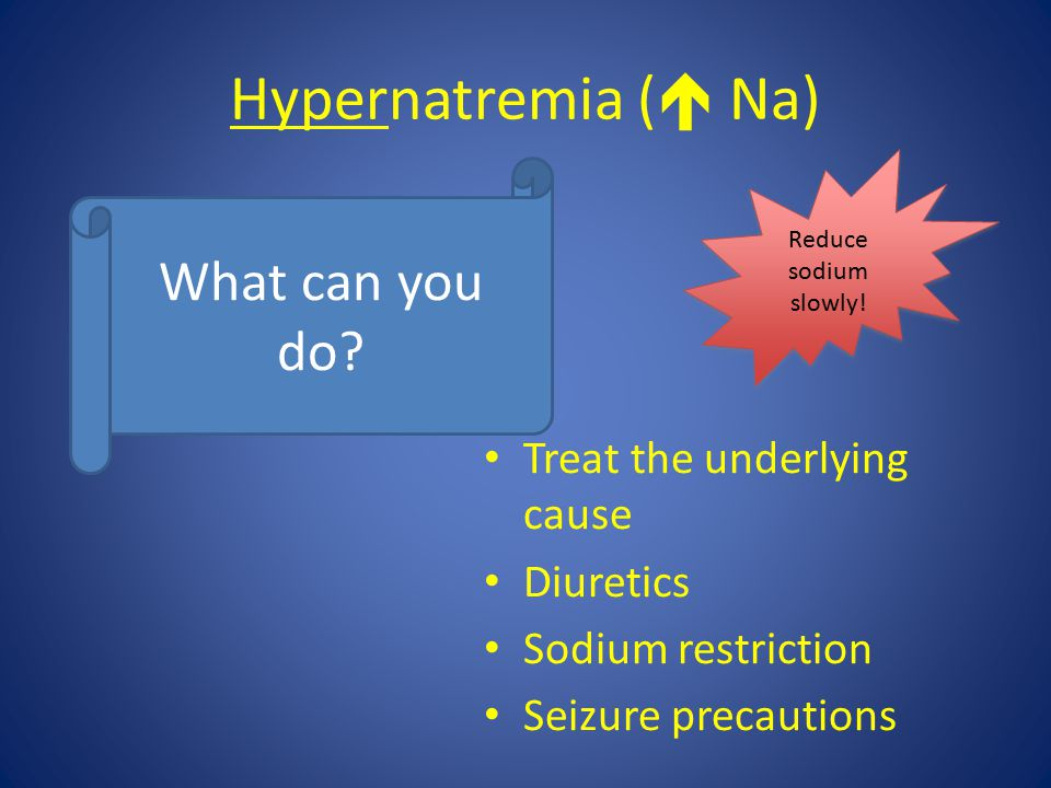 Hypernatremia ( Na) What can you do Treat the underlying cause