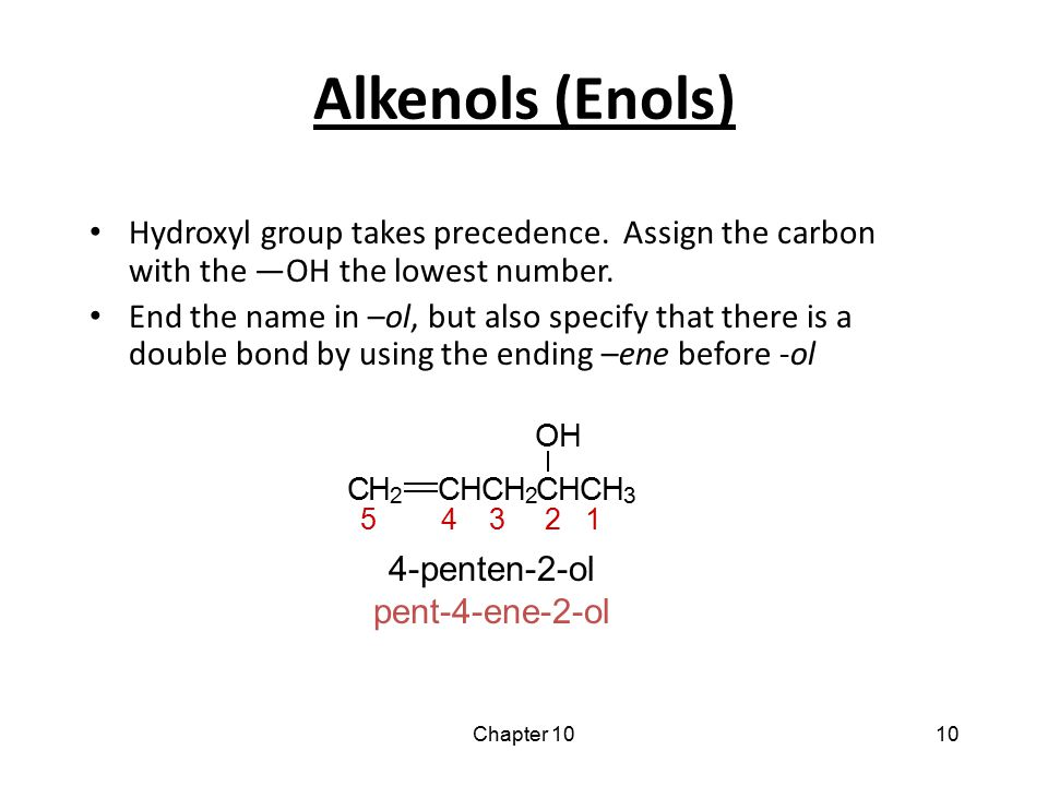 Alkenols (Enols) Hydroxyl group takes precedence. Assign the carbon with the —OH the lowest number.