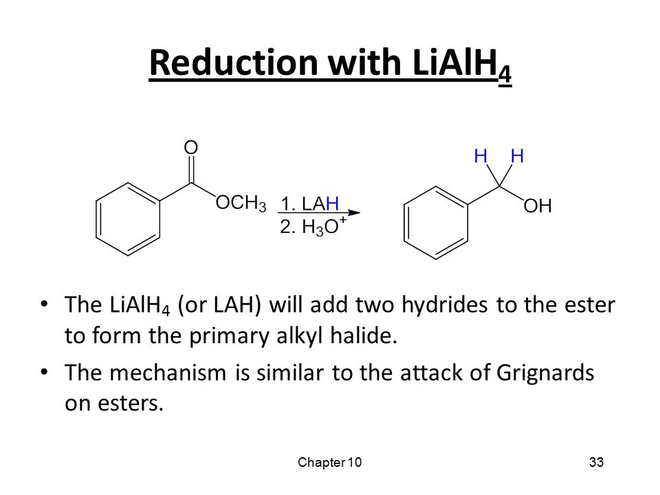 Reduction with LiAlH4 The LiAlH4 (or LAH) will add two hydrides to the ester to form the primary alkyl halide.
