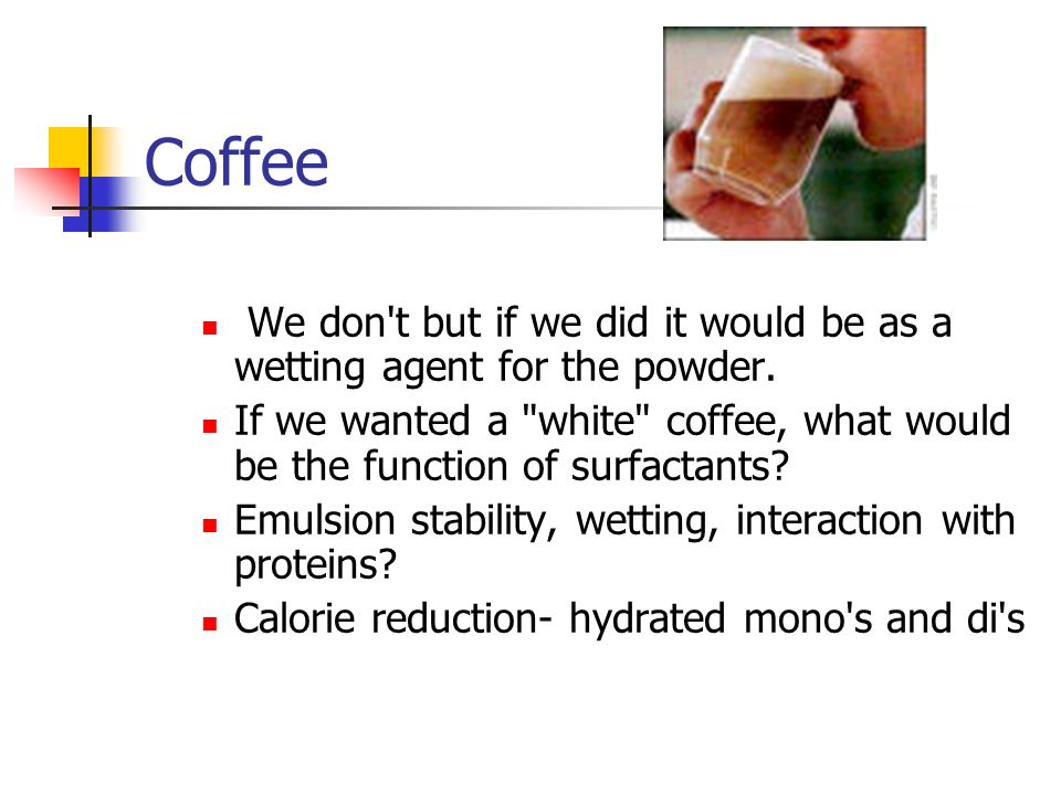 Coffee We don t but if we did it would be as a wetting agent for the powder.