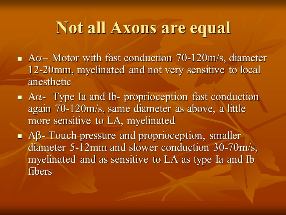 Not all Axons are equal Aa- Motor with fast conduction 70-120m/s, diameter 12-20mm, myelinated and not very sensitive to local anesthetic.