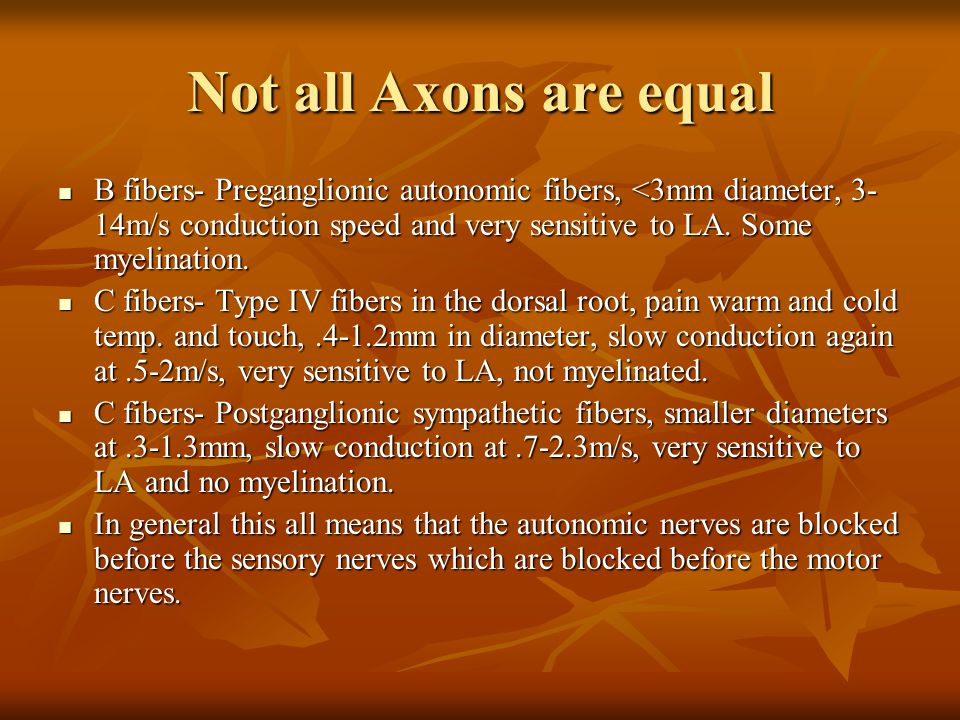 Not all Axons are equal B fibers- Preganglionic autonomic fibers, <3mm diameter, 3-14m/s conduction speed and very sensitive to LA. Some myelination.