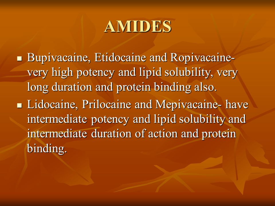 AMIDES Bupivacaine, Etidocaine and Ropivacaine- very high potency and lipid solubility, very long duration and protein binding also.