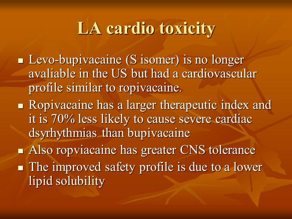LA cardio toxicity Levo-bupivacaine (S isomer) is no longer avaliable in the US but had a cardiovascular profile similar to ropivacaine.