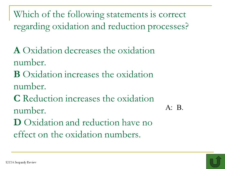 Which of the following statements is correct regarding oxidation and reduction processes A Oxidation decreases the oxidation number. B Oxidation increases the oxidation number. C Reduction increases the oxidation number. D Oxidation and reduction have no effect on the oxidation numbers.I 400