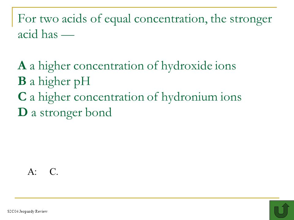 For two acids of equal concentration, the stronger acid has — A a higher concentration of hydroxide ions B a higher pH C a higher concentration of hydronium ions D a stronger bond